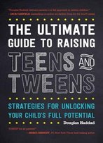 The Ultimate Guide To Raising Teens And Tweens: Strategies For Unlocking Your Child's Full Potential