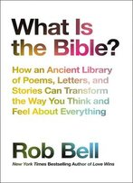 What Is The Bible?: How An Ancient Library Of Poems, Letters, And Stories Can Transform The Way You Think