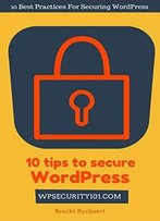 10 Tips To Secure Wordpress: 10 Best Practices For Securing Wordpress