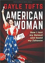 American Woman: How I Lost My Heimat Und Found My Zuhause