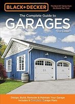 Black & Decker The Complete Guide To Garages: Design, Build, Remodel & Maintain Your Garage - Includes 9 Complete Garage Plans
