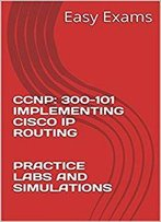 Ccnp: 300-101 Implementing Cisco Ip Routing Practice Labs And Simulations