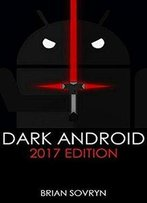 Dark Android: 2017 Edition: The No-Nonsense Guide To Securing Your Smartphone & Taking Back Your Privacy