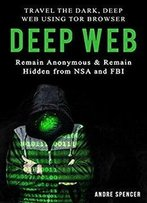 Deep Web: Travel The Dark, Deep Web Using Tor Browser - Remain Anonymous And Remain Hidden From Nsa And Fbi.