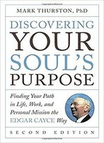 Discovering Your Soul's Purpose: Finding Your Path In Life, Work, And Personal Mission The Edgar Cayce Way