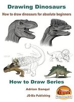 Drawing Dinosaurs - How To Draw Dinosaurs For Absolute Beginners (How To Draw Series Book 4)