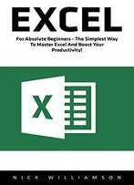 Excel: For Absolute Beginners - The Simplest Way To Master Excel And Boost Your Productivity!