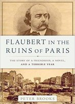 Flaubert In The Ruins Of Paris: The Story Of A Friendship, A Novel, And A Terrible Year