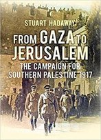 From Gaza To Jerusalem: The First World War In The Holy Land