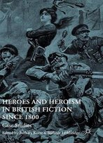 Heroes And Heroism In British Fiction Since 1800: Case Studies
