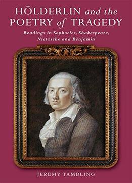 Hölderlin And The Poetry Of Tragedy: Readings In Sophocles, Shakespeare, Nietzsche And Benjamin