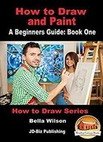 How To Draw And Paint - A Beginner'S Guide: Book One (How To Draw Series 6)