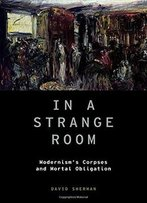 In A Strange Room: Modernism's Corpses And Mortal Obligation (Modernist Literature And Culture)