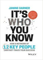 It's Who You Know: How A Network Of 12 Key People Can Fast-Track Your Success