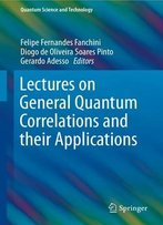 Lectures On General Quantum Correlations And Their Applications