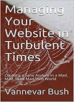 Managing Your Website In Turbulent Times: Creating A Sane Asylum In A Mad, Mad, Mad, Mad Web World