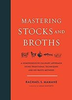 Mastering Stocks And Broths: A Comprehensive Culinary Approach Using Traditional Techniques And No-Waste Methods