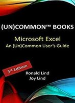 Microsoft Excel: An (Un)Common User'S Guide (Technology Series Book 4)