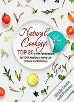 Natural Cooking: Top 30 Clean Food Recipes For Your Healthy And Active Life (Natural And Delicious) Full Color