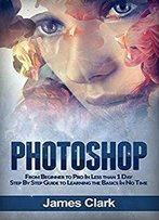 Photoshop: From Beginner To Pro In Less Than 1 Day - Step By Step Guide To Learning The Basics In No Time