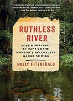 Ruthless River: Love And Survival By Raft On The Amazon's Relentless Madre De Dios