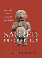 Sacred Consumption: Food And Ritual In Aztec Art And Culture
