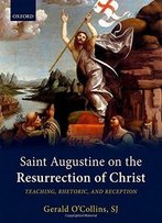 Saint Augustine On The Resurrection Of Christ: Teaching, Rhetoric, And Reception