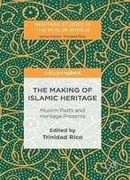 The Making Of Islamic Heritage: Muslim Pasts And Heritage Presents (Heritage Studies In The Muslim World)