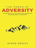The Power Of Adversity: The Setbacks Of Life Are Only Setups For Extraordinary Comebacks