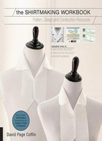 The Shirtmaking Workbook: Pattern, Design, And Construction Resources - More Than 100 Pattern Downloads For Collars, Cuffs