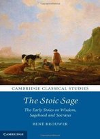 The Stoic Sage: The Early Stoics On Wisdom, Sagehood And Socrates