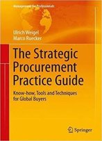 The Strategic Procurement Practice Guide: Know-How, Tools And Techniques For Global Buyers