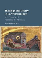 Theology And Poetry In Early Byzantium: The Kontakia Of Romanos The Melodist