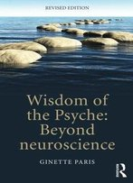 Wisdom Of The Psyche: Beyond Neuroscience, 2nd Edition