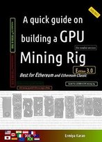 A Quick Guide On Building A Gpu Mining Rig (Third Edition): Best For Ethereum And Ethereum Classic