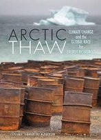 Arctic Thaw: Climate Change And The Global Race For Energy Resources