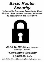 Basic Router Security: Volume 4 In John R. Hines' Computer Security For Mere Mortals
