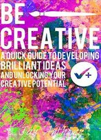Be Creative - A Quick Guide To Developing Brilliant Ideas & Unlocking Your Creative Potential