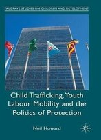 Child Trafficking, Youth Labour Mobility And The Politics Of Protection (Palgrave Studies On Children And Development)