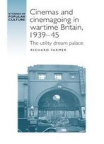Cinemas And Cinemagoing In Wartime Britain, 1939-45 : The Utility Dream Palace