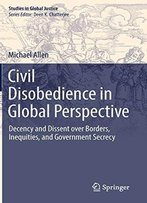Civil Disobedience In Global Perspective: Decency And Dissent Over Borders, Inequities, And Government Secrecy