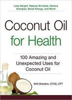 Coconut Oil For Health: 100 Amazing And Unexpected Uses For Coconut Oil