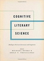 Cognitive Literary Science: Dialogues Between Literature And Cognition