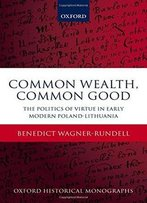 Common Wealth, Common Good: The Politics Of Virtue In Early Modern Poland-Lithuania