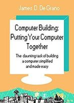 Computer Building: Putting Your Computer Together: The Daunting Task Of Building A Computer Simplified And Made Easy