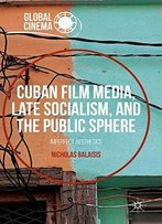 Cuban Film Media, Late Socialism, And The Public Sphere: Imperfect Aesthetics (Global Cinema)