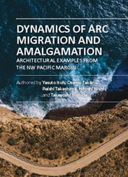 Dynamics Of Arc Migration And Amalgamation: Architectural Examples From The Nw Pacific Margin By Yasuto Itoh, Et Al.