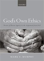 God's Own Ethics: Norms Of Divine Agency And The Argument From Evil