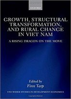 Growth, Structural Transformation, And Rural Change In Viet Nam: A Rising Dragon On The Move (Wider Studies In Development Econ