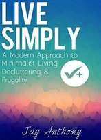 Live Simply: A Modern Approach To Minimalist Living, Decluttering, & Frugality